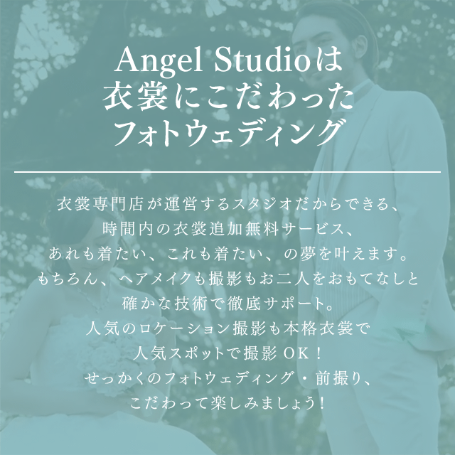 Angel Studioは衣裳にこだわったフォトウェディング 衣裳専門店が運営するスタジオだからできる、時間内の衣裳追加無料サービス、あれも着たい、これも着たい、の夢を叶えます。もちろん、ヘアメイクも撮影もお二人をおもてなしと確かな技術で徹底サポート。人気のロケーション撮影も本格衣裳で人気スポットで撮影OK!せかっくのフォトウェディング・前撮り、こだわって楽しみましょう!